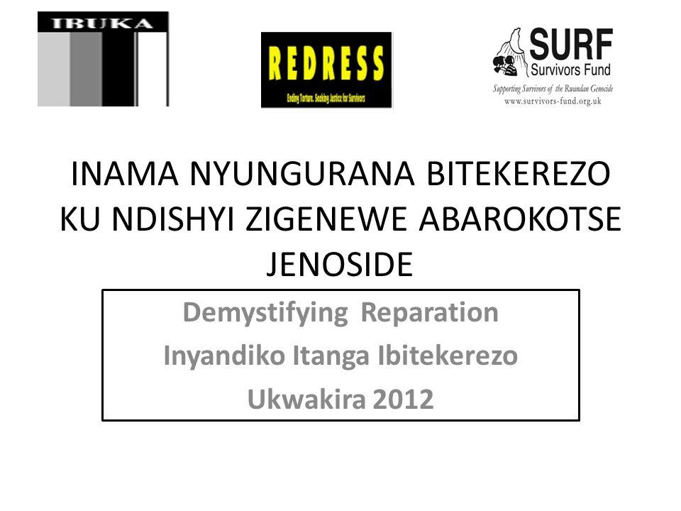 INAMA NYUNGURANA BITEKEREZO KU NDISHYI ZIGENEWE ABAROKOTSE JENOSIDE Demystifying Reparation Inyandiko Itanga Ibitekerezo Ukwakira 2012