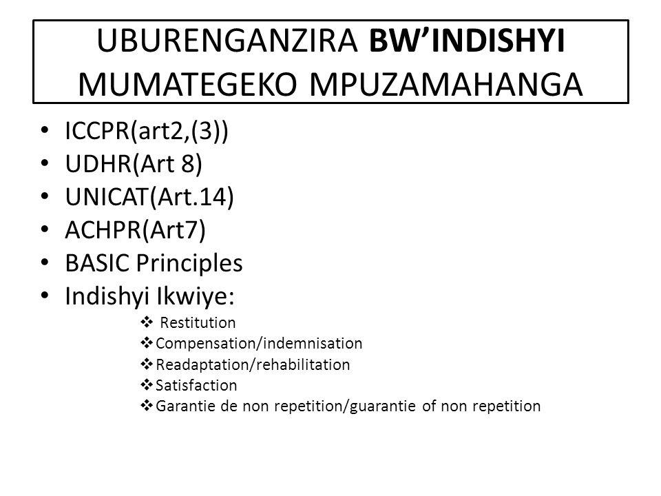 UBURENGANZIRA BW'INDISHYI MUMATEGEKO MPUZAMAHANGA ICCPR(art2,(3)) UDHR(Art 8) UNICAT(Art.14) ACHPR(Art7) BASIC Principles Indishyi Ikwiye:  Restitution  Compensation/indemnisation  Readaptation/rehabilitation  Satisfaction  Garantie de non repetition/guarantie of non repetition