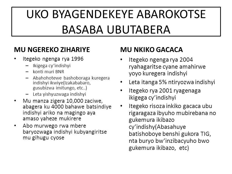 UKO BYAGENDEKEYE ABAROKOTSE BASABA UBUTABERA MU NGEREKO ZIHARIYE Itegeko ngenga rya 1996 – Ikigega cy'indishyi – konti muri BNR – Abahohotewe bashoboraga kuregera indishyi ikwiye(Izakababaro, gusubizwa imitungo, etc..) – Leta yishyuzwaga indishyi Mu manza zigera 10,000 zaciwe, abagera ku 4000 bahawe batsindiye indishyi ariko na magingo aya amaso yaheze mukirere Abo murwego rwa mbere baryozwaga indishyi kubyangiritse mu gihugu cyose MU NKIKO GACACA Itegeko ngenga rya 2004 ryahagaritse cyane amahirwe yoyo kuregera indishyi Leta itanga 5% ntiryozwa indishyi Itegeko rya 2001 ryagenaga ikigega cy'indishyi Itegeko risoza inkiko gacaca ubu rigaragaza ibyuho mubirebana no gukemura ikibazo cy'indishy(Abasahuye batishoboye benshi gukora TIG, nta buryo bw'inzibacyuho bwo gukemura ikibazo, etc)