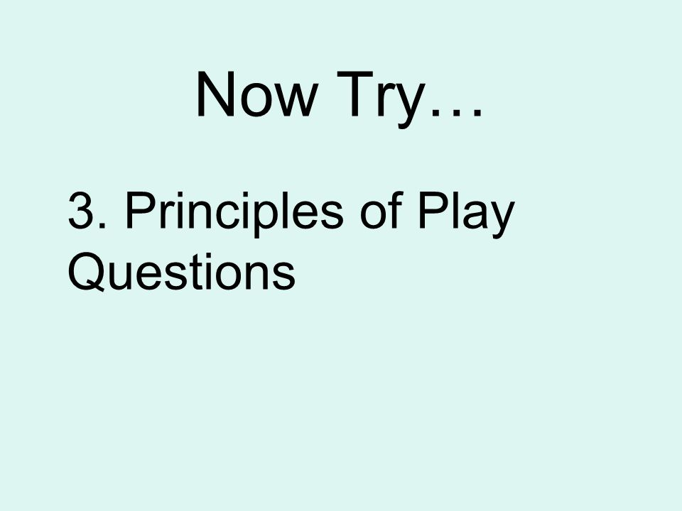 Now Try… 3. Principles of Play Questions