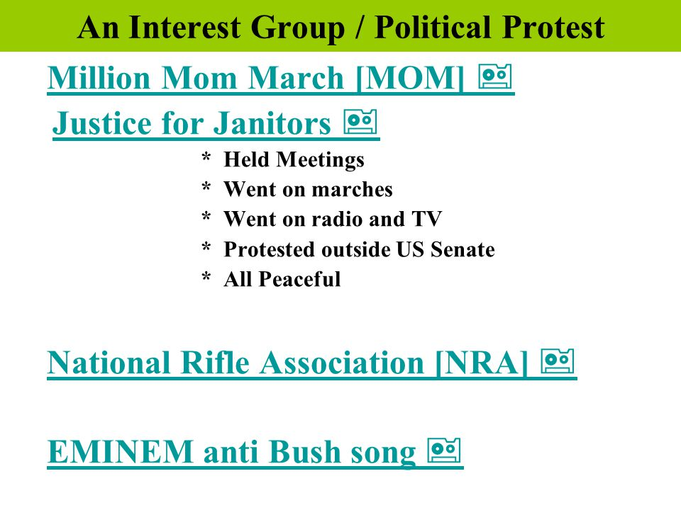 An Interest Group / Political Protest Million Mom March [MOM]  Justice for Janitors  Justice for Janitors  * Held Meetings * Went on marches * Went on radio and TV * Protested outside US Senate * All Peaceful National Rifle Association [NRA]  EMINEM anti Bush song  a a  a 