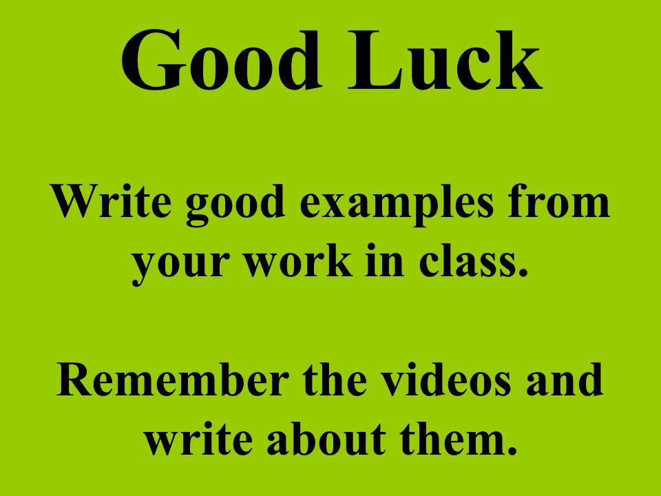 Good Luck Write good examples from your work in class. Remember the videos and write about them.
