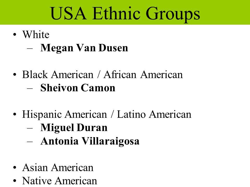 USA Ethnic Groups White – Megan Van Dusen Black American / African American – Sheivon Camon Hispanic American / Latino American – Miguel Duran – Antonia Villaraigosa Asian American Native American a a  a 