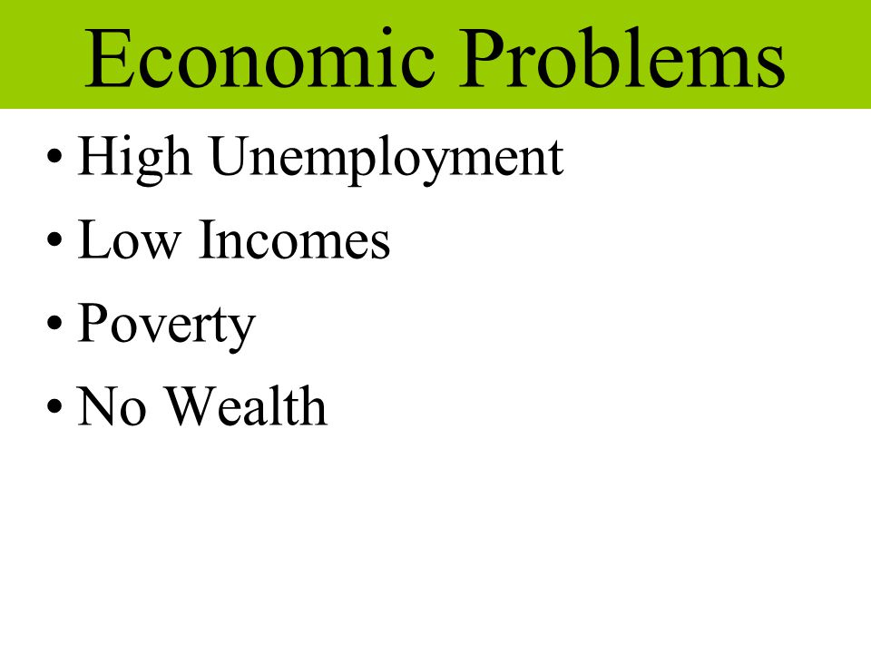 Economic Problems High Unemployment Low Incomes Poverty No Wealth a a  a 