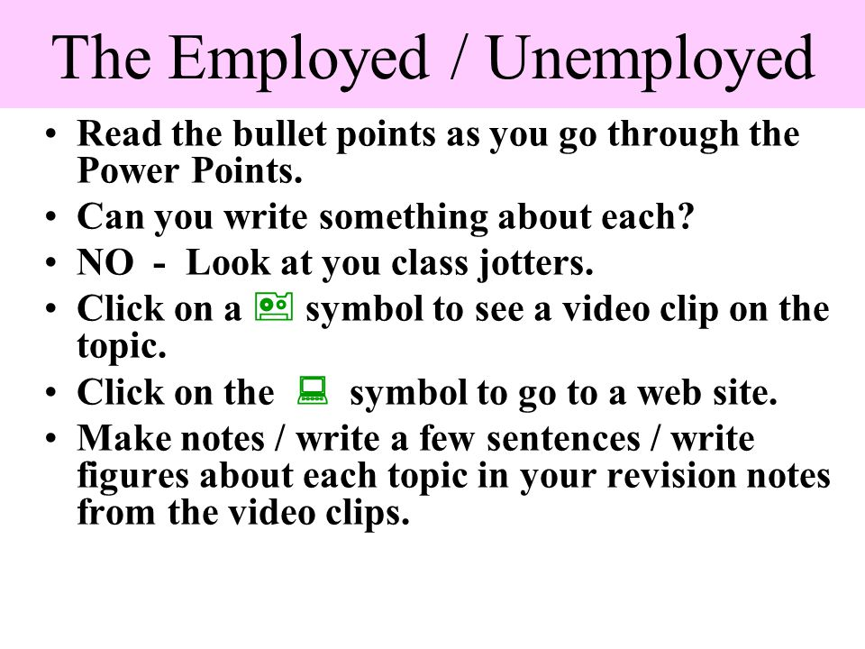 The Employed / Unemployed Read the bullet points as you go through the Power Points. Can you write something about each? NO - Look at you class jotter