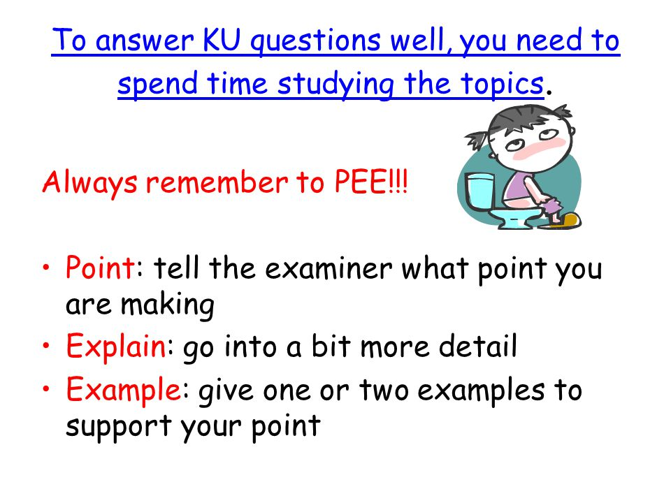 To answer KU questions well, you need to spend time studying the topics. Always remember to PEE!!! Point: tell the examiner what point you are making