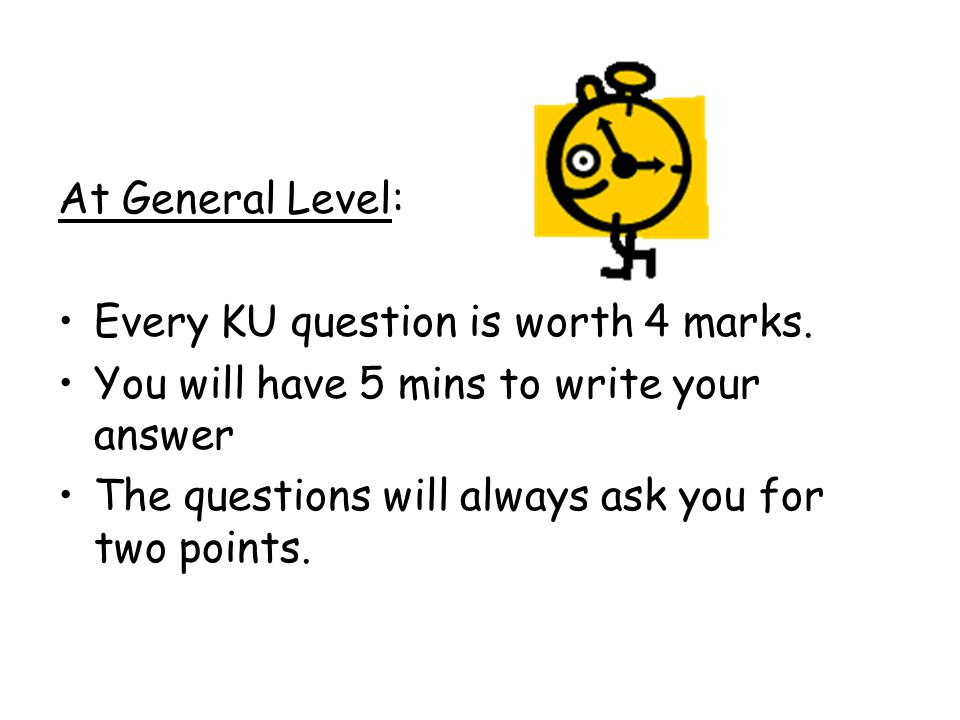 At General Level: Every KU question is worth 4 marks. You will have 5 mins to write your answer The questions will always ask you for two points.