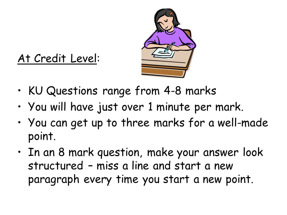 At Credit Level: KU Questions range from 4-8 marks You will have just over 1 minute per mark.