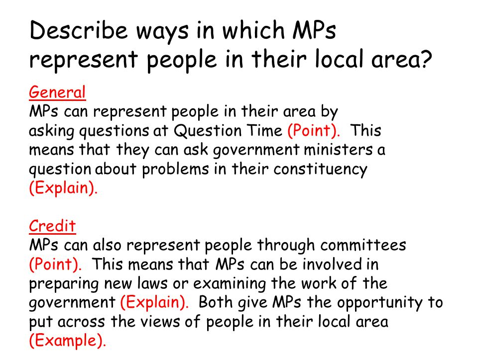 Describe ways in which MPs represent people in their local area? General MPs can represent people in their area by asking questions at Question Time (