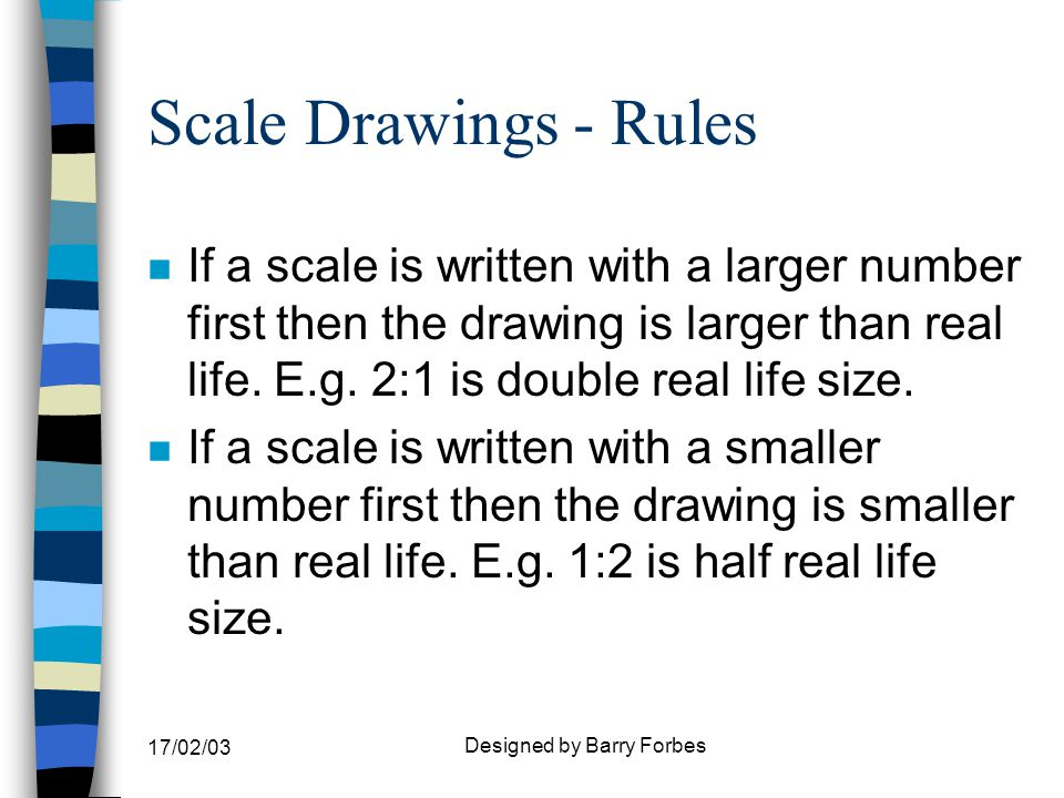 17/02/03 Designed by Barry Forbes Scale Drawings - Rules n If a scale is written with a larger number first then the drawing is larger than real life.