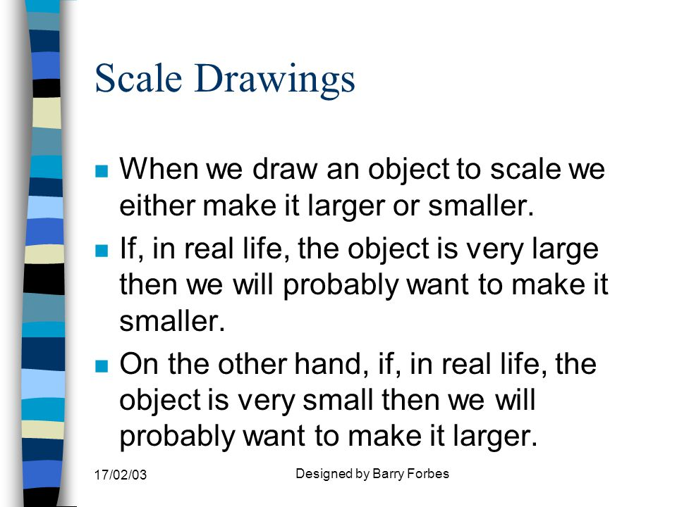 17/02/03 Designed by Barry Forbes Scale Drawings n Some examples of scales that are drawn larger than the object in real life are shown below: n 2:1 - 2 units on drawing = 1 in real life n 3:2 - 3 units on drawing = 2 in real life n 5:1 - 5 units on drawing = 1 in real life n 50:1 - 50 units on drawing = 1 in real life