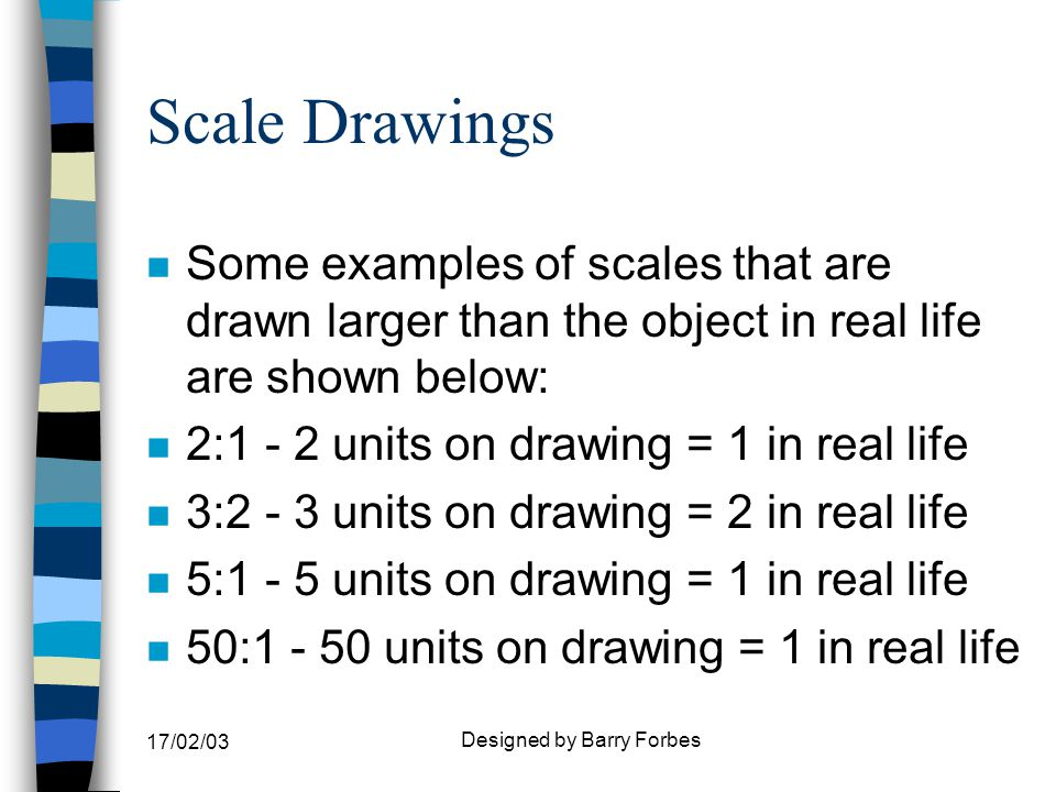 17/02/03 Designed by Barry Forbes Scale Drawings n These scales can be worked out as follows: n 3:2 = 3/2 as expressed as a fraction n This means that the dimension x 3 then divided by 2 is the size of the scaled length.