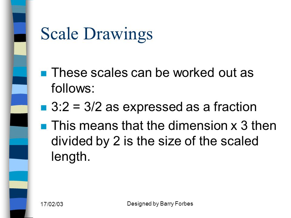 17/02/03 Designed by Barry Forbes Scale Drawings n These scales can be worked out as follows: n 3:2 = 3/2 as expressed as a fraction n This means that