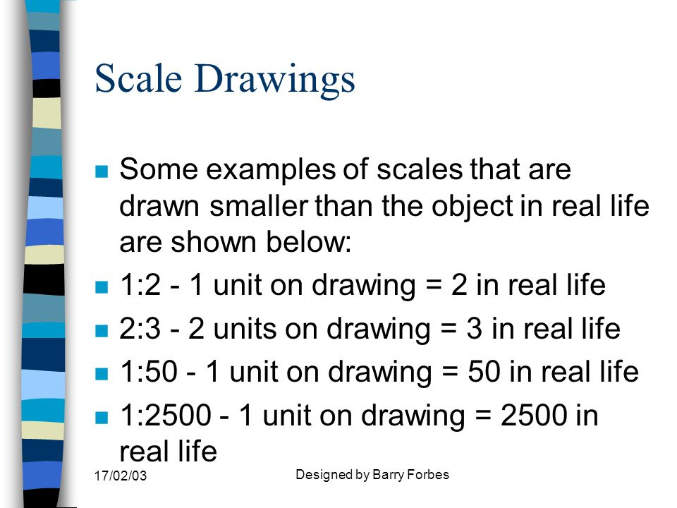 17/02/03 Designed by Barry Forbes Scale Drawings n These scales can be worked out as follows: n 1:50 = 1/50 as expressed as a fraction n This means that the dimension x 1 then divided by 50 is the size of the scaled length.