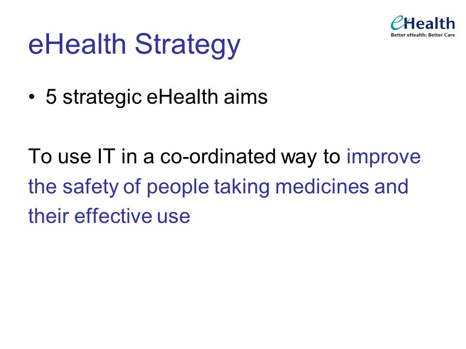 eHealth Strategy 5 strategic eHealth aims To use IT in a co-ordinated way to improve the safety of people taking medicines and their effective use