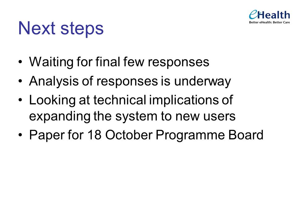 Next steps Waiting for final few responses Analysis of responses is underway Looking at technical implications of expanding the system to new users Paper for 18 October Programme Board