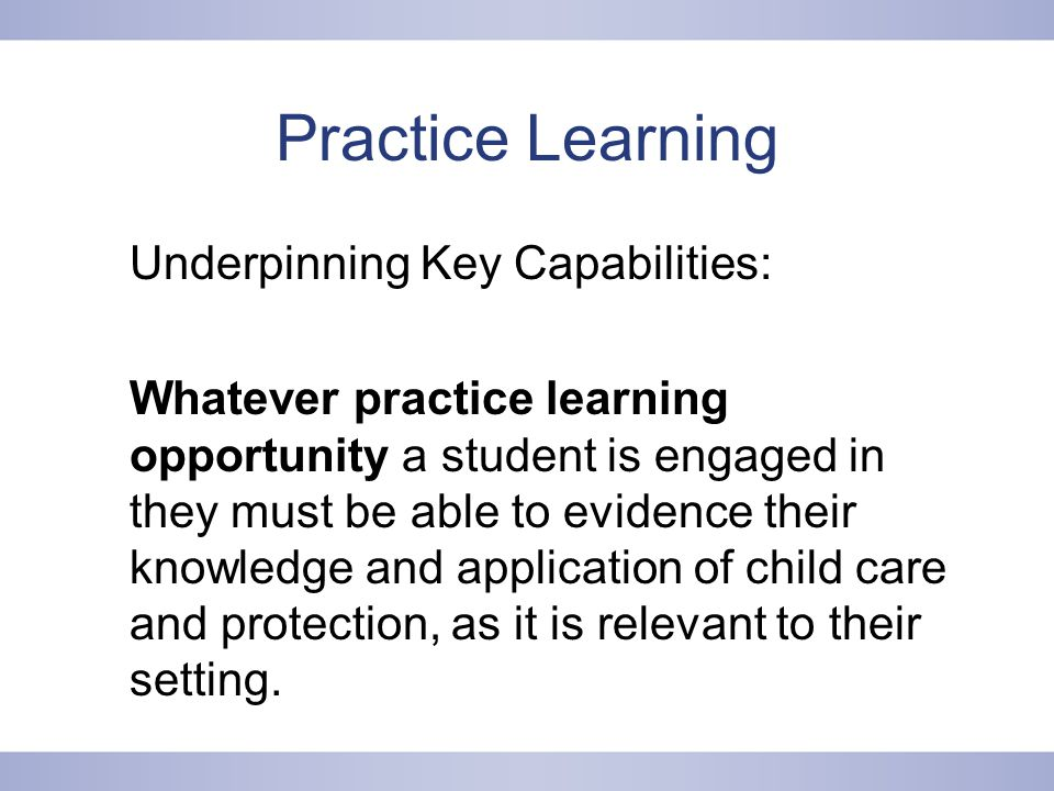 Practice Learning Underpinning Key Capabilities: Whatever practice learning opportunity a student is engaged in they must be able to evidence their knowledge and application of child care and protection, as it is relevant to their setting.