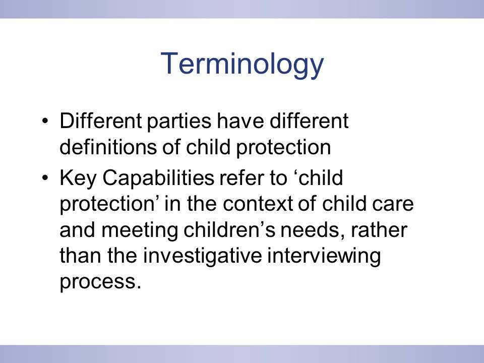 Terminology Different parties have different definitions of child protection Key Capabilities refer to 'child protection' in the context of child care and meeting children's needs, rather than the investigative interviewing process.