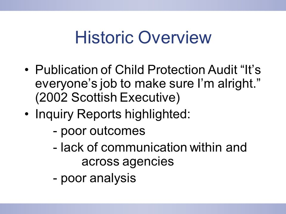 Historic Overview Publication of Child Protection Audit It's everyone's job to make sure I'm alright. (2002 Scottish Executive) Inquiry Reports highlighted: - poor outcomes - lack of communication within and across agencies - poor analysis
