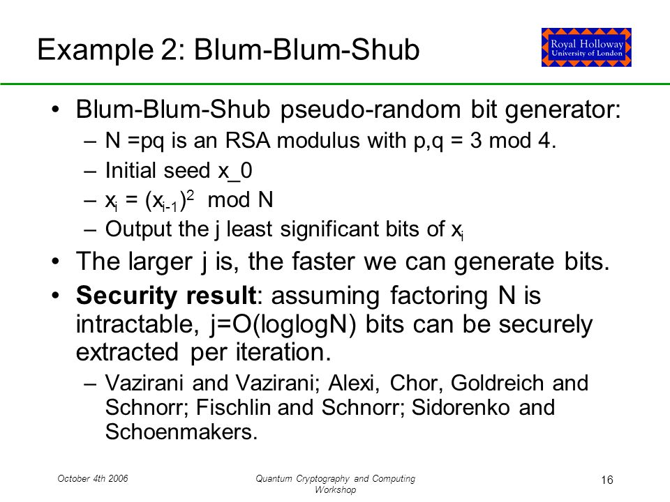 October 4th 2006Quantum Cryptography and Computing Workshop 16 Example 2: Blum-Blum-Shub Blum-Blum-Shub pseudo-random bit generator: –N =pq is an RSA modulus with p,q = 3 mod 4.