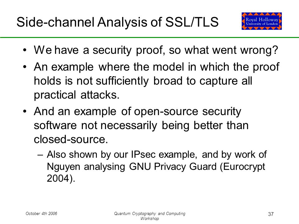October 4th 2006Quantum Cryptography and Computing Workshop 37 Side-channel Analysis of SSL/TLS We have a security proof, so what went wrong.