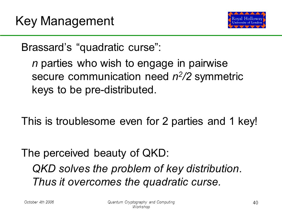 October 4th 2006Quantum Cryptography and Computing Workshop 40 Key Management Brassard's quadratic curse : n parties who wish to engage in pairwise secure communication need n 2 /2 symmetric keys to be pre-distributed.