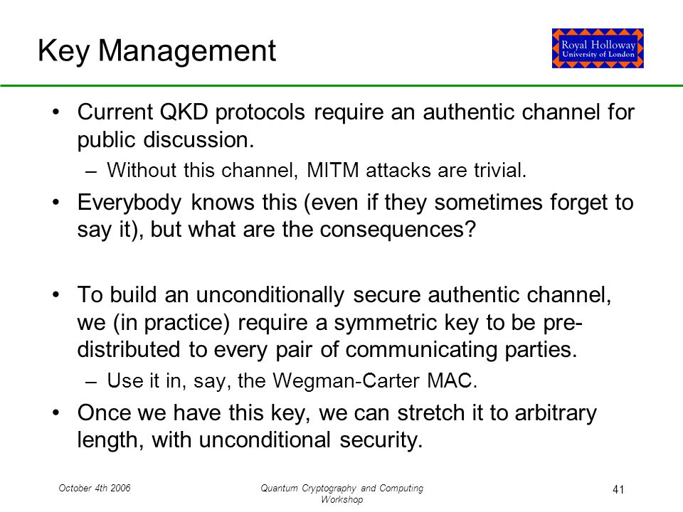 October 4th 2006Quantum Cryptography and Computing Workshop 41 Key Management Current QKD protocols require an authentic channel for public discussion.