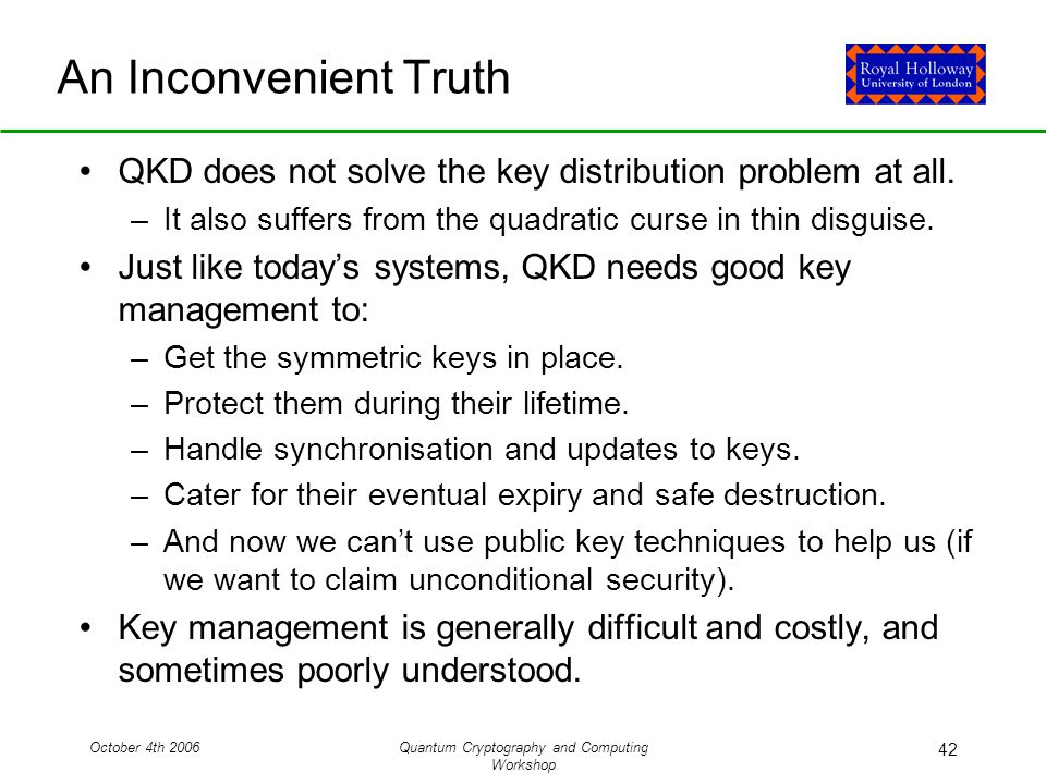 October 4th 2006Quantum Cryptography and Computing Workshop 42 An Inconvenient Truth QKD does not solve the key distribution problem at all.