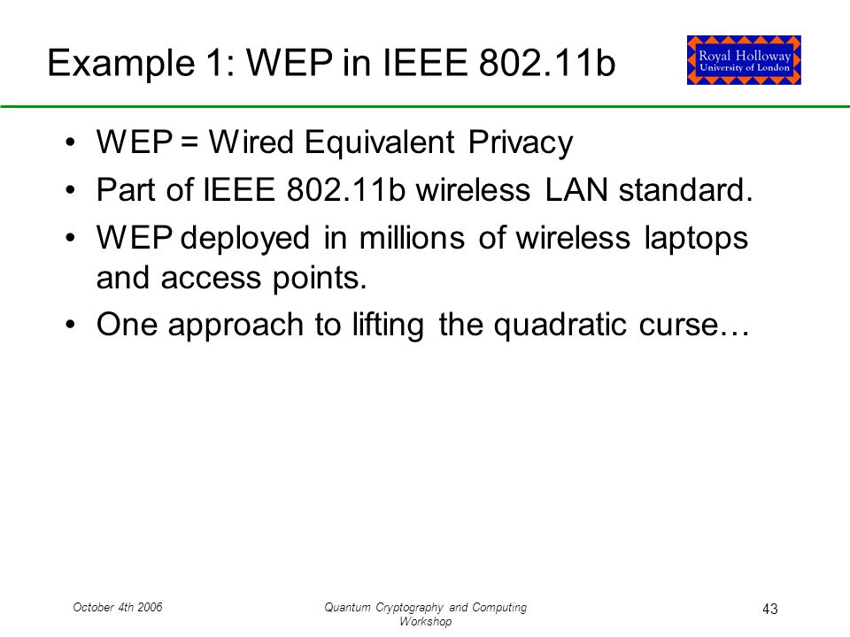 October 4th 2006Quantum Cryptography and Computing Workshop 43 Example 1: WEP in IEEE b WEP = Wired Equivalent Privacy Part of IEEE b wireless LAN standard.