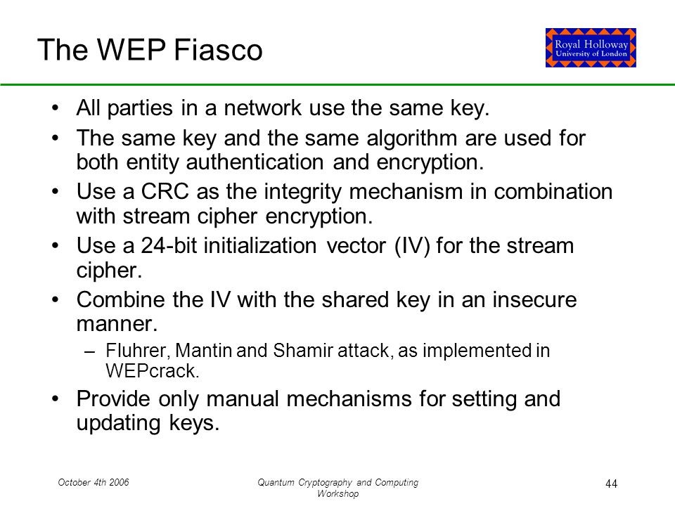 October 4th 2006Quantum Cryptography and Computing Workshop 44 The WEP Fiasco All parties in a network use the same key.