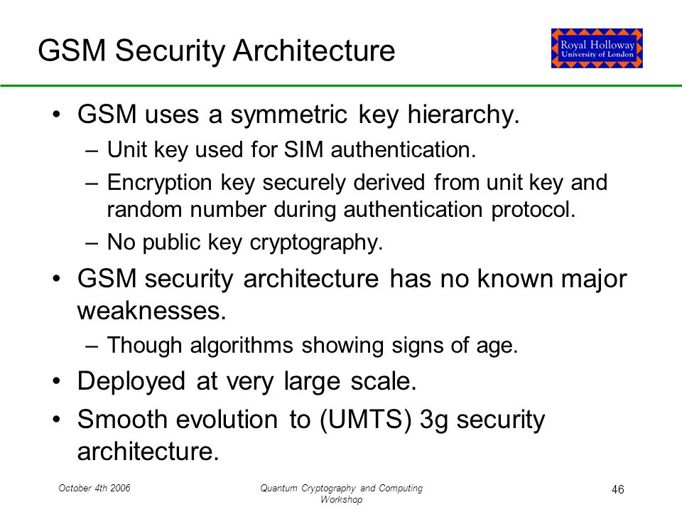 October 4th 2006Quantum Cryptography and Computing Workshop 46 GSM Security Architecture GSM uses a symmetric key hierarchy.