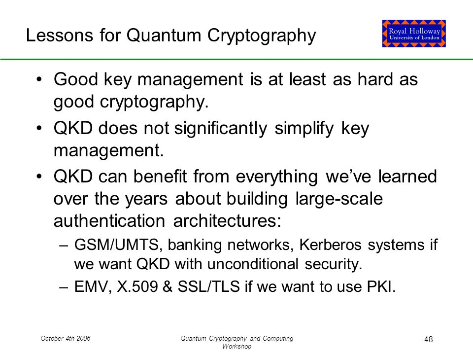 October 4th 2006Quantum Cryptography and Computing Workshop 48 Lessons for Quantum Cryptography Good key management is at least as hard as good cryptography.