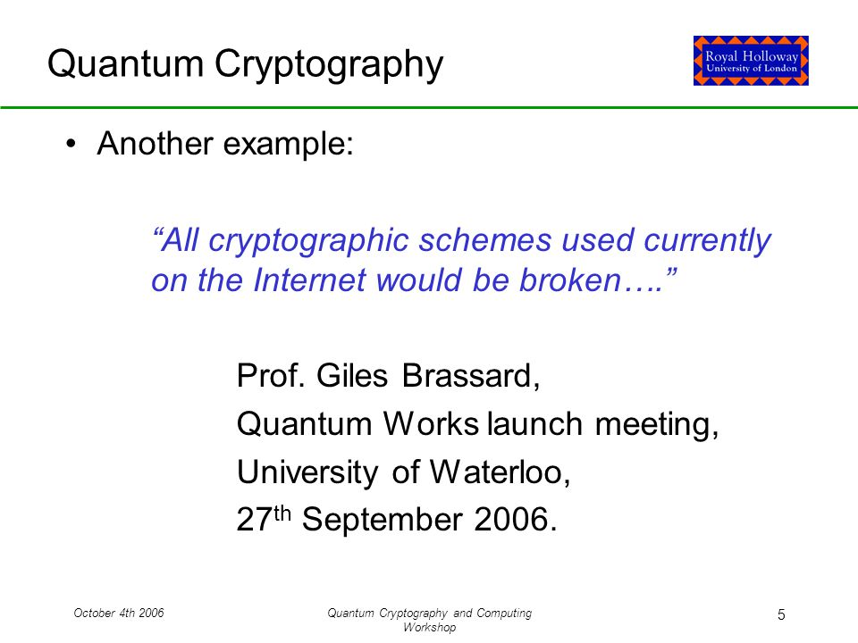 October 4th 2006Quantum Cryptography and Computing Workshop 5 Quantum Cryptography Another example: All cryptographic schemes used currently on the Internet would be broken…. Prof.