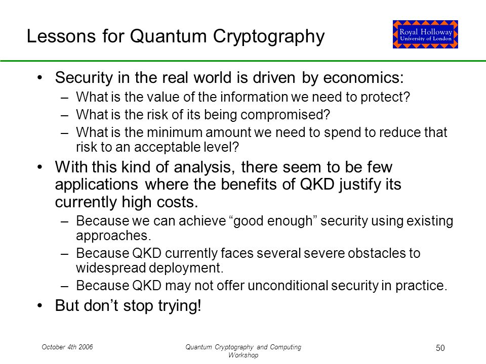October 4th 2006Quantum Cryptography and Computing Workshop 50 Lessons for Quantum Cryptography Security in the real world is driven by economics: –What is the value of the information we need to protect.