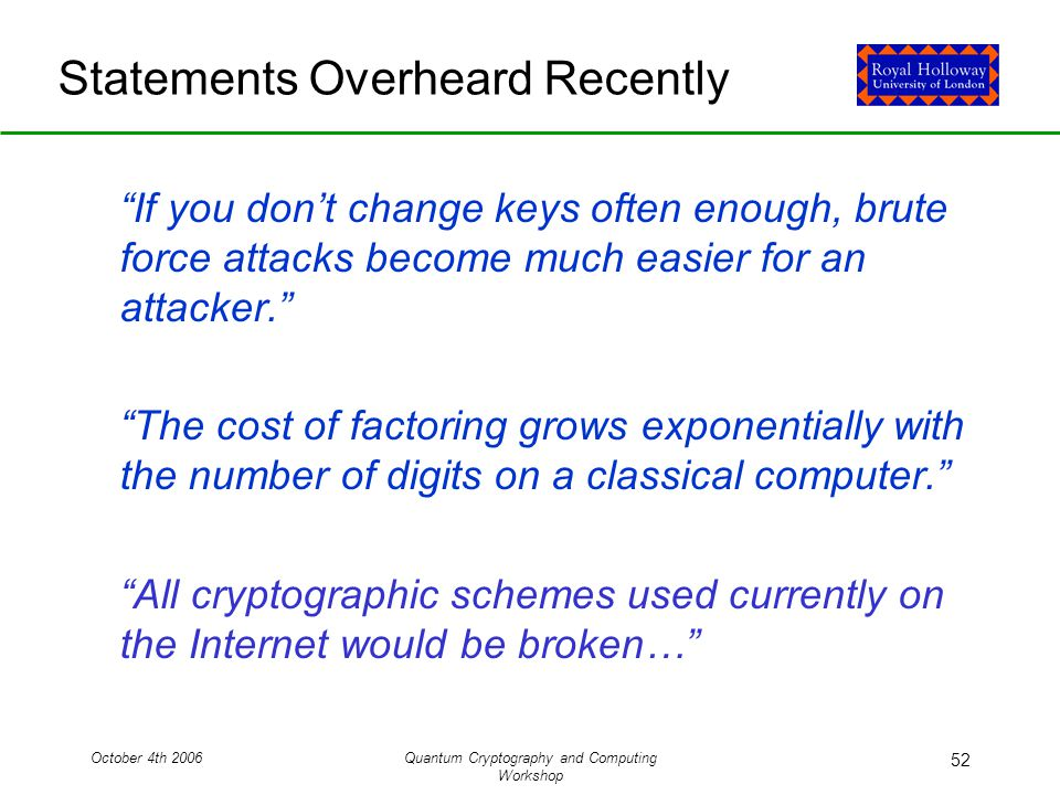 October 4th 2006Quantum Cryptography and Computing Workshop 52 Statements Overheard Recently If you don't change keys often enough, brute force attacks become much easier for an attacker. The cost of factoring grows exponentially with the number of digits on a classical computer. All cryptographic schemes used currently on the Internet would be broken…