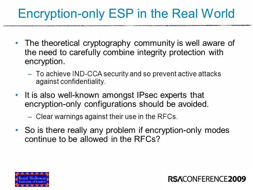 Encryption-only ESP in the Real World The theoretical cryptography community is well aware of the need to carefully combine integrity protection with