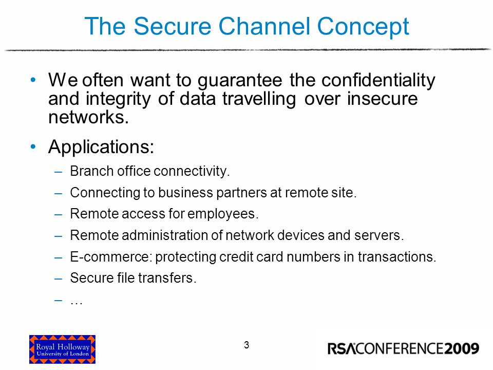 3 The Secure Channel Concept We often want to guarantee the confidentiality and integrity of data travelling over insecure networks. Applications: –Br