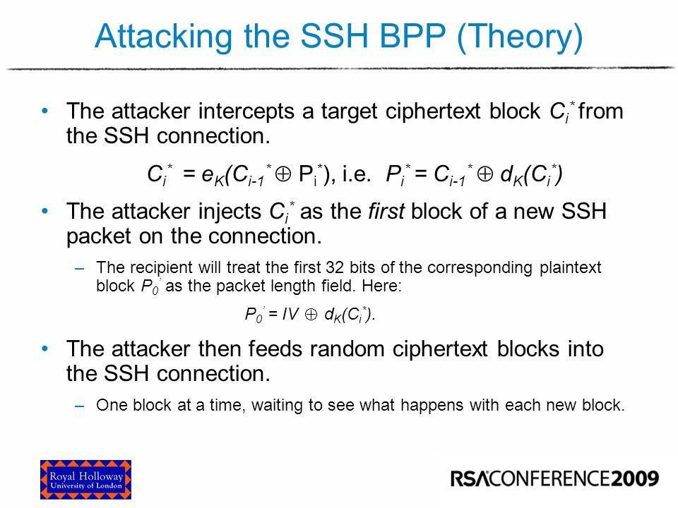 Attacking the SSH BPP (Theory) The attacker intercepts a target ciphertext block C i * from the SSH connection. C i * = e K (C i-1 *  P i * ), i.e. P