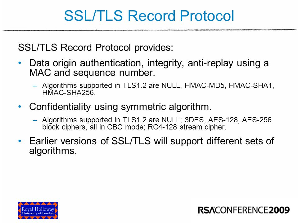 SSL/TLS Record Protocol SSL/TLS Record Protocol provides: Data origin authentication, integrity, anti-replay using a MAC and sequence number. –Algorit