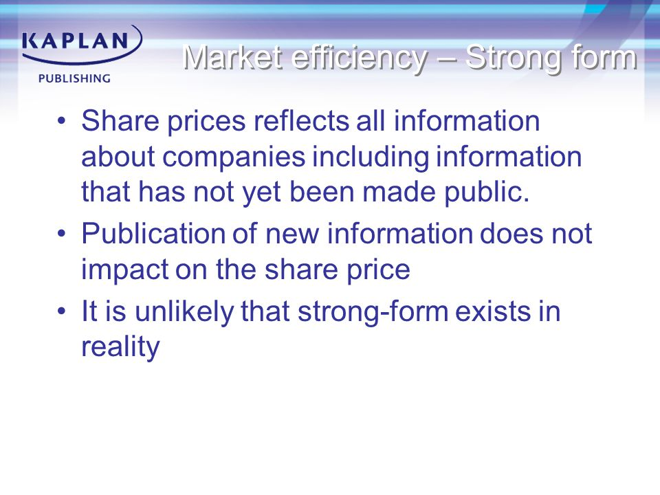 Market efficiency – Strong form Share prices reflects all information about companies including information that has not yet been made public. Publica