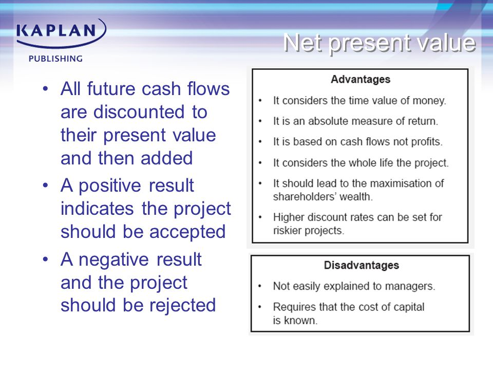 Net present value All future cash flows are discounted to their present value and then added A positive result indicates the project should be accepte