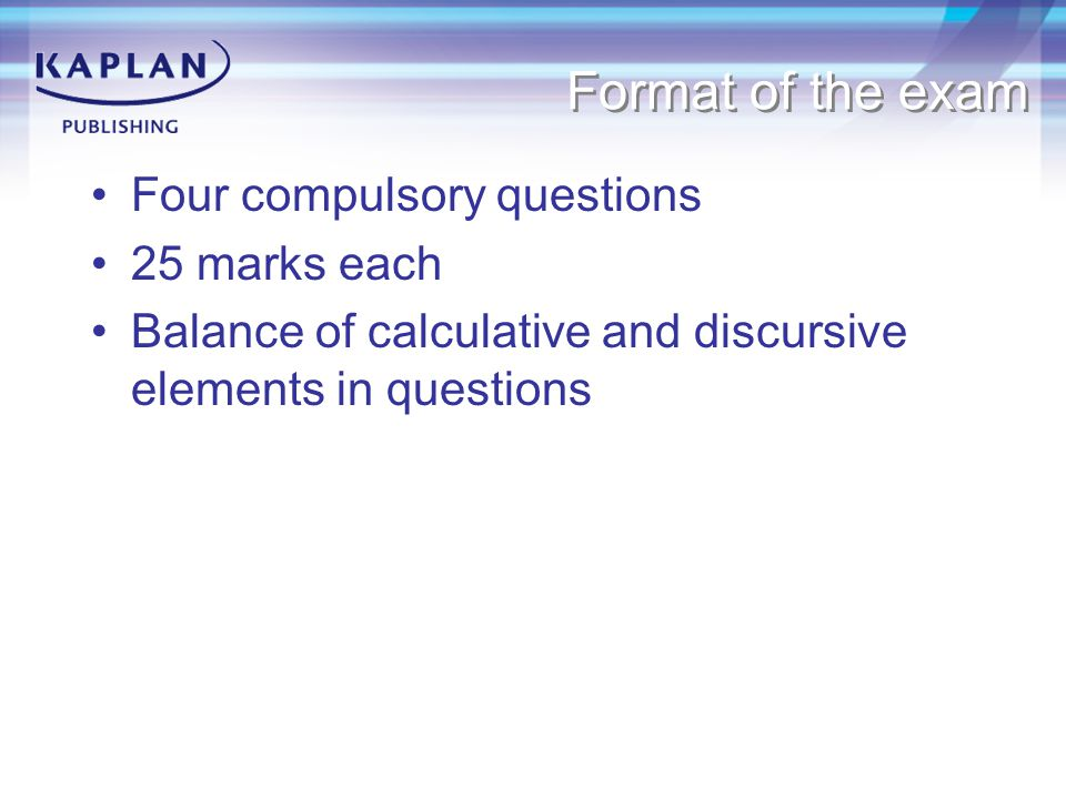 Format of the exam Four compulsory questions 25 marks each Balance of calculative and discursive elements in questions