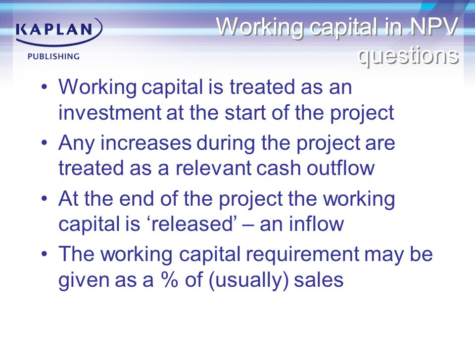 Working capital in NPV questions Working capital is treated as an investment at the start of the project Any increases during the project are treated