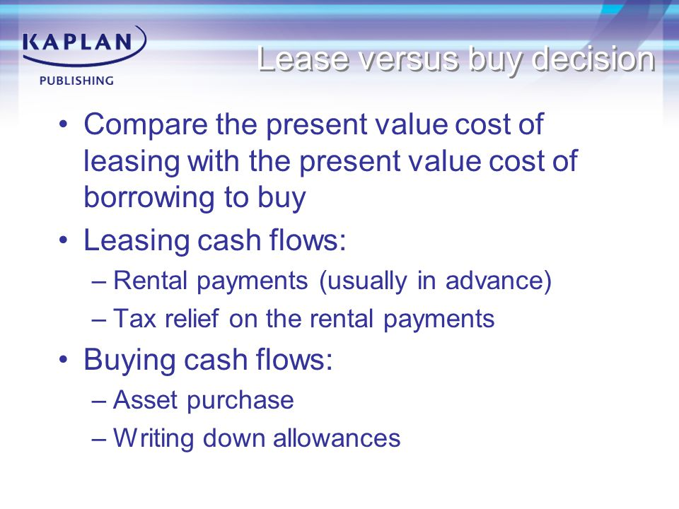 Lease versus buy decision Compare the present value cost of leasing with the present value cost of borrowing to buy Leasing cash flows: –Rental paymen