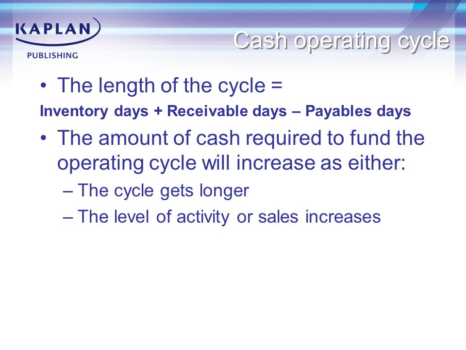 The length of the cycle = Inventory days + Receivable days – Payables days The amount of cash required to fund the operating cycle will increase as ei
