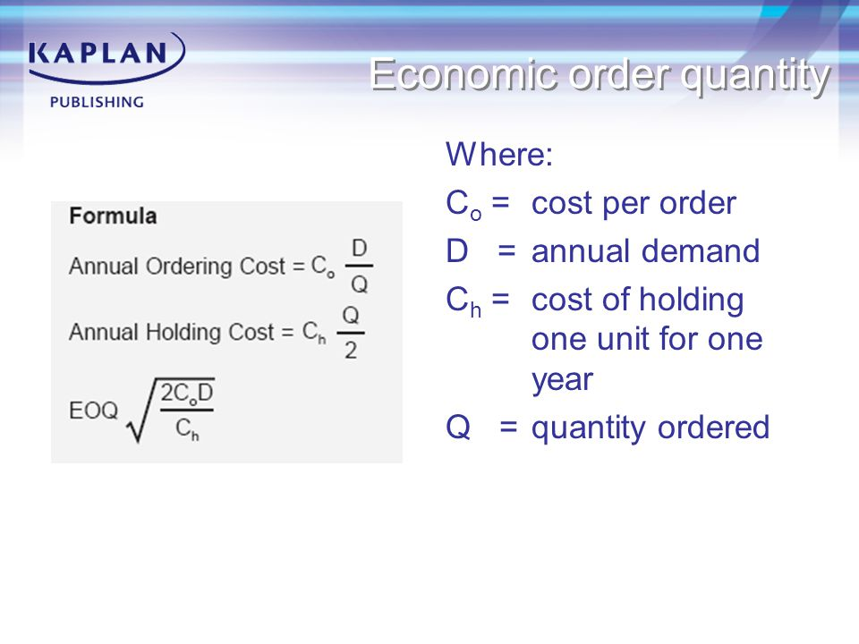 Economic order quantity Where: C o = cost per order D = annual demand C h = cost of holding one unit for one year Q = quantity ordered