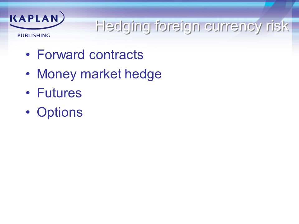Hedging foreign currency risk Forward contracts Money market hedge Futures Options