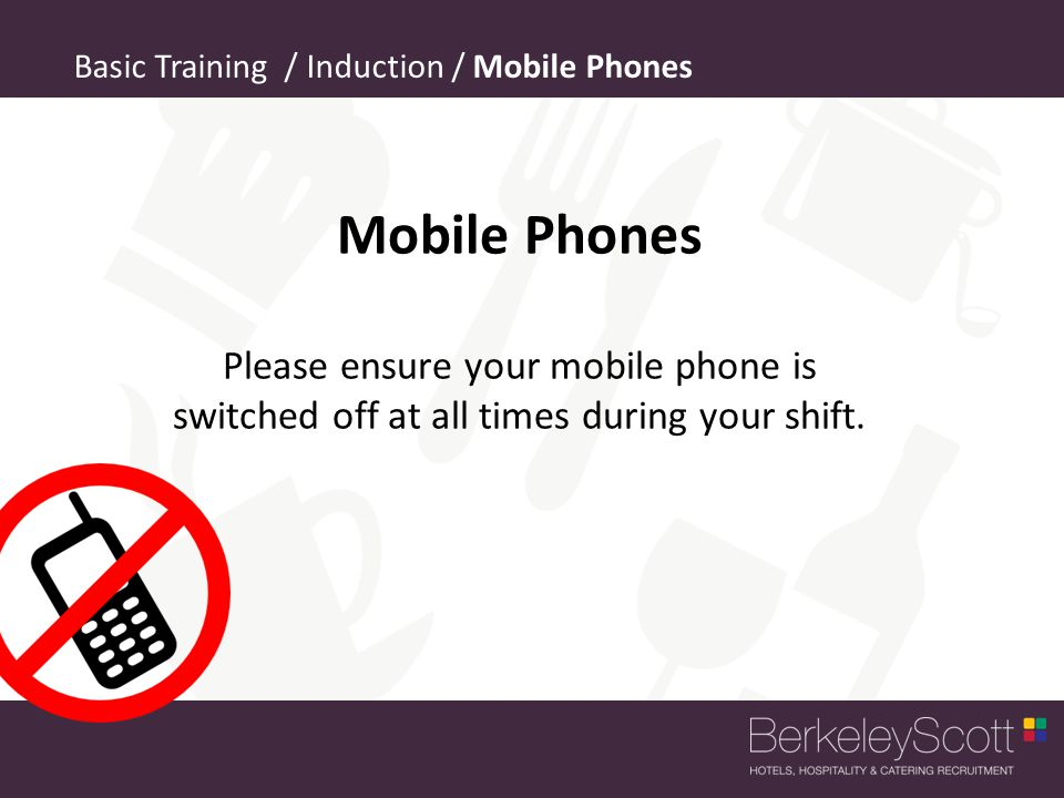Basic Training / Induction / Mobile Phones Mobile Phones Please ensure your mobile phone is switched off at all times during your shift.