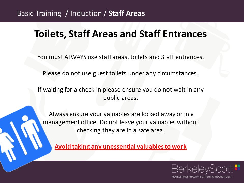 Basic Training / Induction / Staff Areas Toilets, Staff Areas and Staff Entrances You must ALWAYS use staff areas, toilets and Staff entrances.