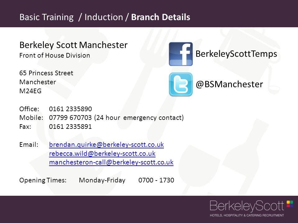 Berkeley Scott Manchester Front of House Division 65 Princess Street Manchester M24EG Office: 0161 2335890 Mobile: 07799 670703 (24 hour emergency contact) Fax:0161 2335891 Email: brendan.quirke@berkeley-scott.co.ukbrendan.quirke@berkeley-scott.co.uk rebecca.wild@berkeley-scott.co.uk manchesteron-call@berkeley-scott.co.uk Opening Times: Monday-Friday 0700 - 1730 Basic Training / Induction / Branch Details @BSManchester BerkeleyScottTemps